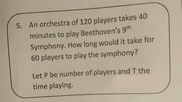 Text: An orchestra of 120 players takes 40 minutes to play Beethoven's 9th Symphony. How long would it take for 60 players to play the Symphony? Let P be the number of players and T the time playing.