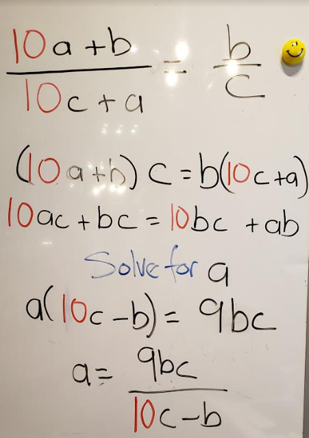 Handwriting on a whiteboard. (10a+b)/(10c+a) = b/c; (10a+b)c = b(10c+a); 10ac+bc = 10bc+ab; Solve for a; a(10c-b) = 9bc; a=9bc/(10c-b)