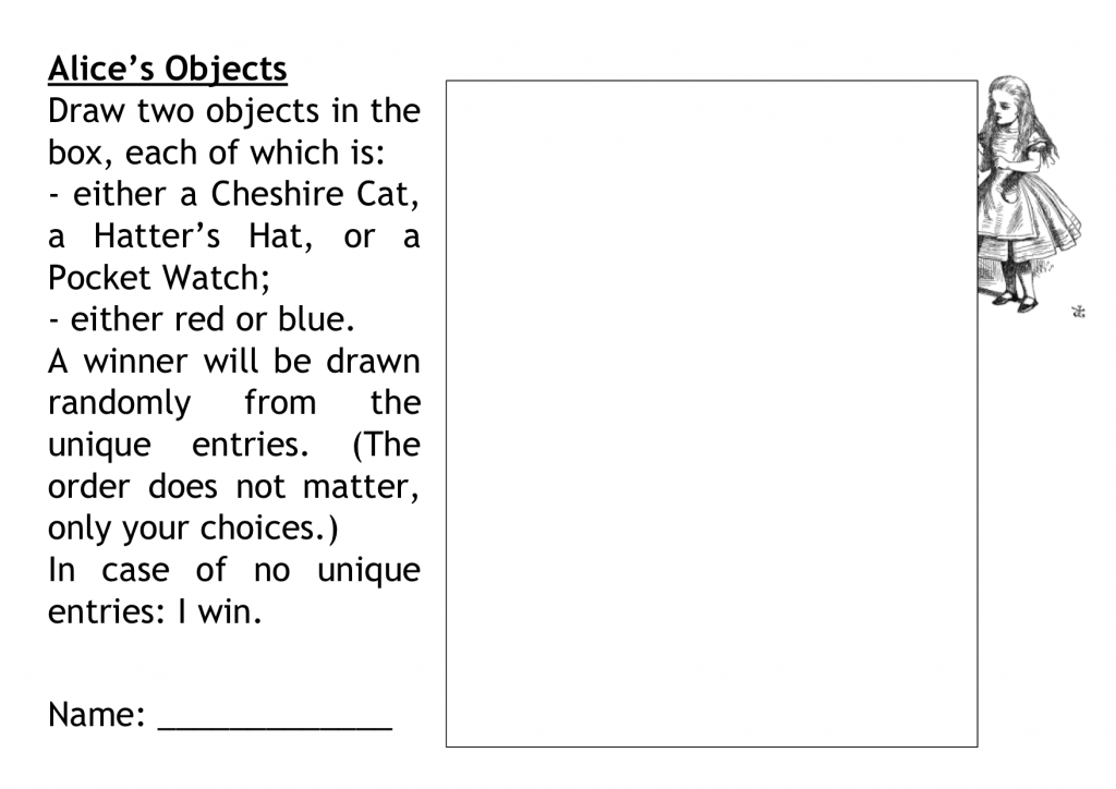 Draw two objects in the box, each of which is: either a Cheshire Cat, a Hatter's Hat, or a Pocket Watch; either red or blue.  A winner will be drawn randomly from the unique entries. (The order does not matter, only your choices.) In case of no unique entries: I win.