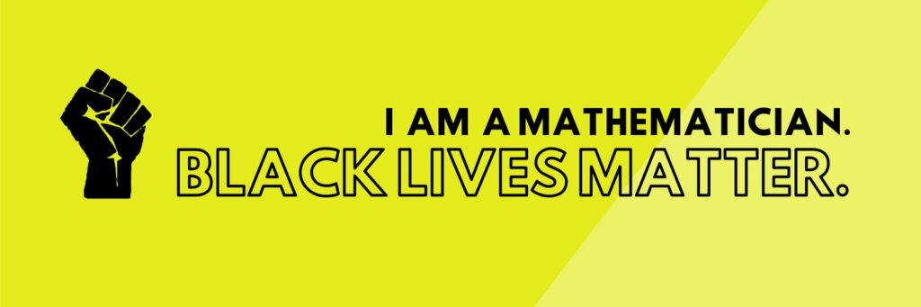 Yellow back ground with a closed black fist on the left with two rows of text next to it reading I am a mathematician / Black Lives Matter