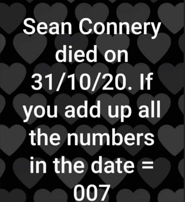 Sean Connery died on 31/10/20. If you add up all the number in the date = 007