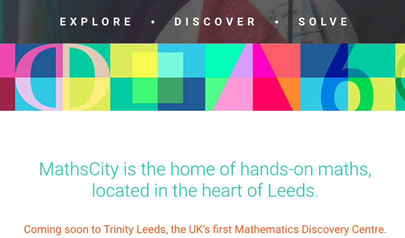 Screenshot from the MathsCity website, with text: 'EXPLORE - DISCOVER - SOLVE; MathsCity is the home of hands-on maths, located in the heart of Leeds. Coming soon to Trinity Leeds, the UK's first Mathematics Discovery Centre.'